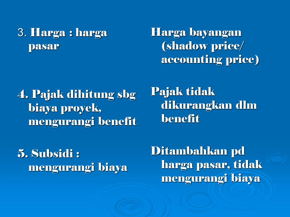 3. Harga : harga pasar 4. Pajak dihitung sbg biaya proyek, mengurangi benefit 5. Subsidi : mengurangi biaya