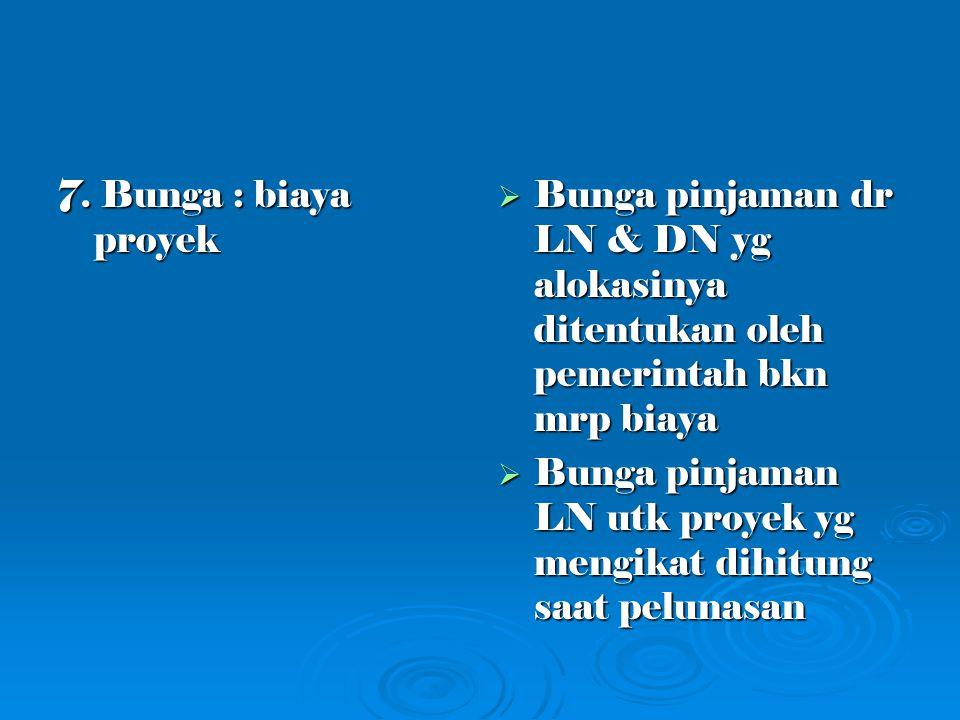 7. Bunga : biaya proyek Bunga pinjaman dr LN & DN yg alokasinya ditentukan oleh pemerintah bkn mrp biaya.