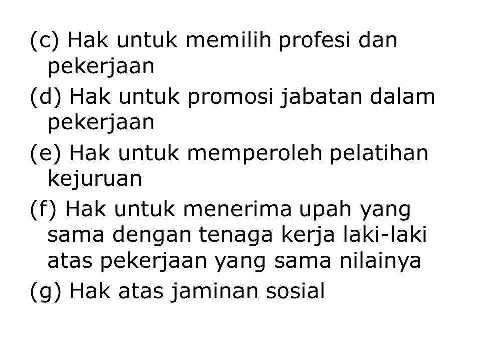 (c) Hak untuk memilih profesi dan pekerjaan (d) Hak untuk promosi jabatan dalam pekerjaan (e) Hak untuk memperoleh pelatihan kejuruan (f) Hak untuk menerima upah yang sama dengan tenaga kerja laki-laki atas pekerjaan yang sama nilainya (g) Hak atas jaminan sosial