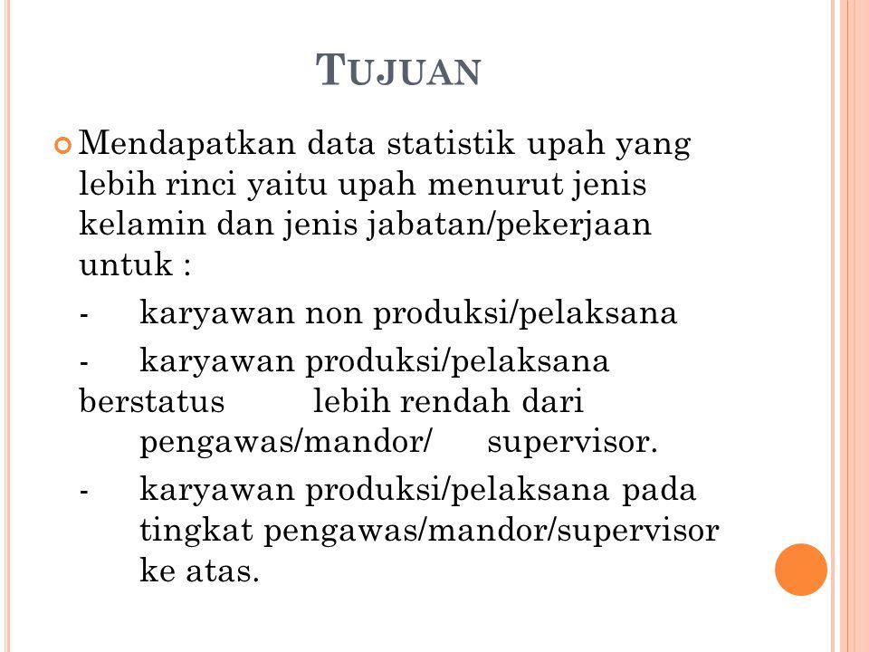 Tujuan Mendapatkan data statistik upah yang lebih rinci yaitu upah menurut jenis kelamin dan jenis jabatan/pekerjaan untuk :