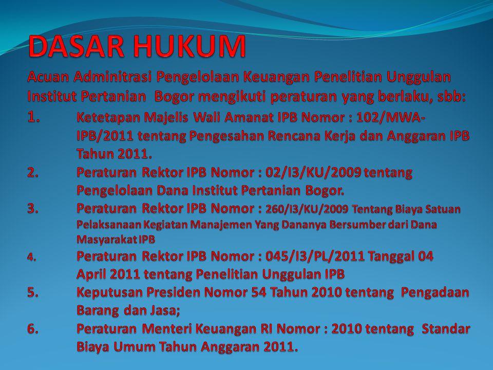 DASAR HUKUM Acuan Adminitrasi Pengelolaan Keuangan Penelitian Unggulan Institut Pertanian Bogor mengikuti peraturan yang berlaku, sbb: 1. Ketetapan Majelis Wali Amanat IPB Nomor : 102/MWA- IPB/2011 tentang Pengesahan Rencana Kerja dan Anggaran IPB Tahun 2011.
