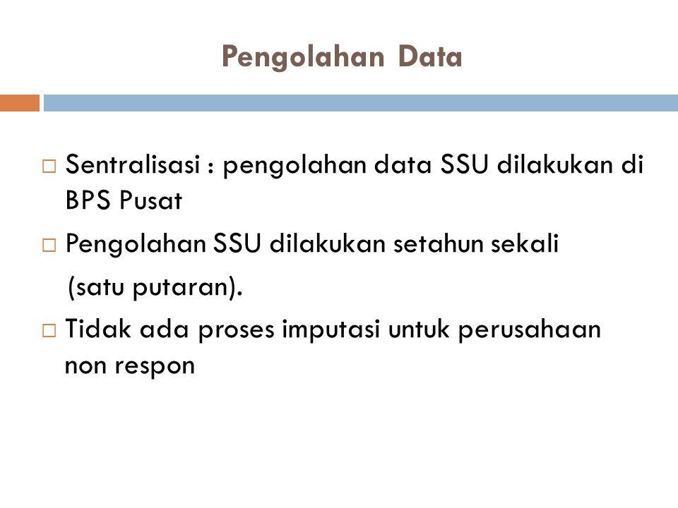 Pengolahan Data Sentralisasi : pengolahan data SSU dilakukan di BPS Pusat. Pengolahan SSU dilakukan setahun sekali.