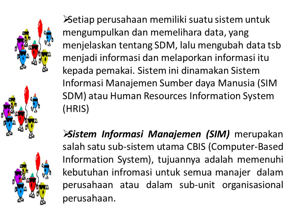 Setiap perusahaan memiliki suatu sistem untuk mengumpulkan dan memelihara data, yang menjelaskan tentang SDM, lalu mengubah data tsb menjadi informasi dan melaporkan informasi itu kepada pemakai. Sistem ini dinamakan Sistem Informasi Manajemen Sumber daya Manusia (SIM SDM) atau Human Resources Information System (HRIS)