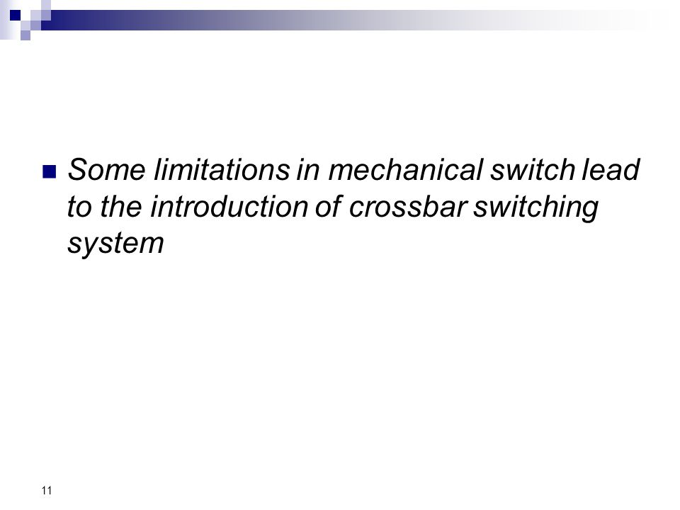 Some limitations in mechanical switch lead to the introduction of crossbar switching system