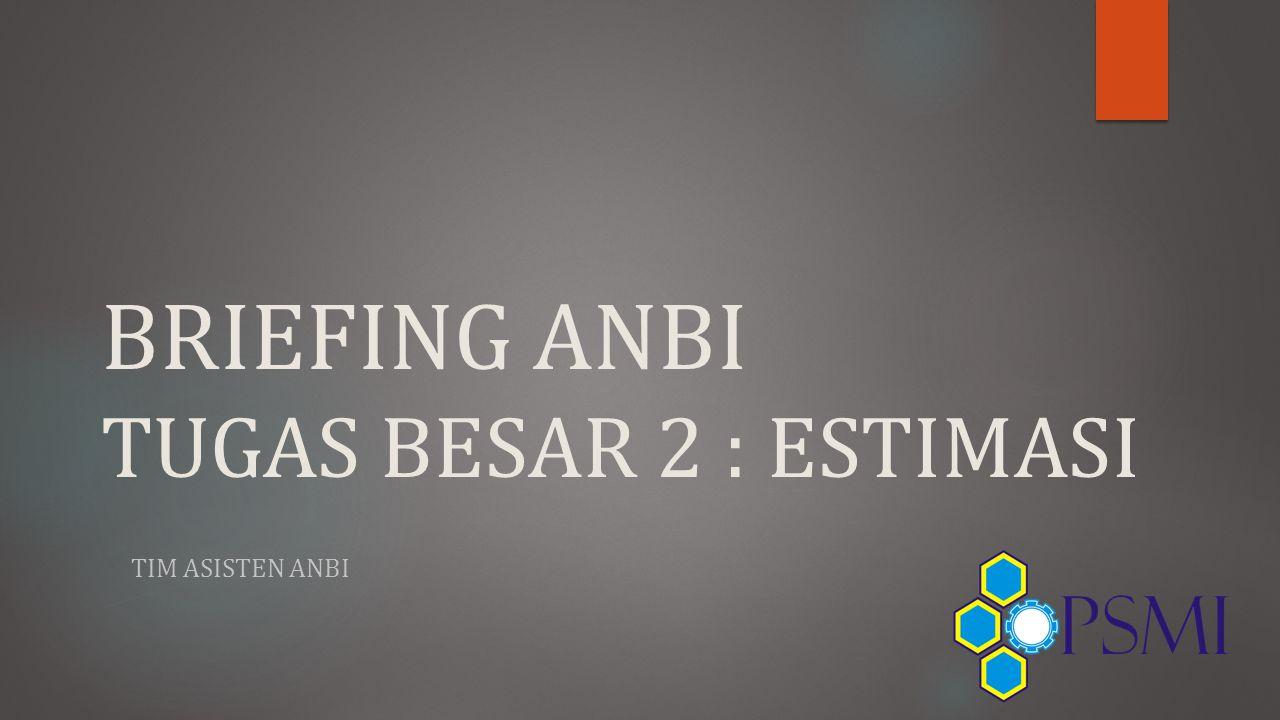 BRIEFING ANBI TUGAS BESAR 2 : ESTIMASI