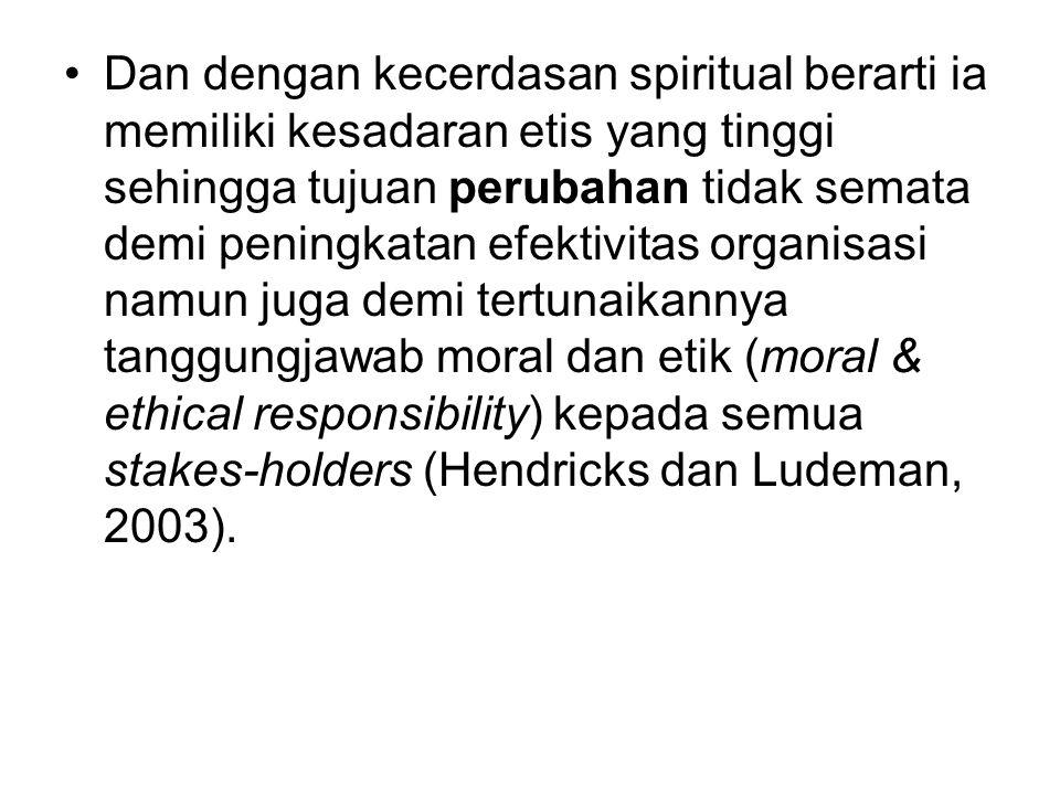Dan dengan kecerdasan spiritual berarti ia memiliki kesadaran etis yang tinggi sehingga tujuan perubahan tidak semata demi peningkatan efektivitas organisasi namun juga demi tertunaikannya tanggungjawab moral dan etik (moral & ethical responsibility) kepada semua stakes-holders (Hendricks dan Ludeman, 2003).