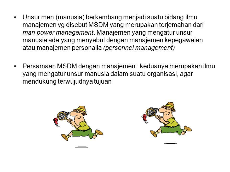 Unsur men (manusia) berkembang menjadi suatu bidang ilmu manajemen yg disebut MSDM yang merupakan terjemahan dari man power management. Manajemen yang mengatur unsur manusia ada yang menyebut dengan manajemen kepegawaian atau manajemen personalia (personnel management)