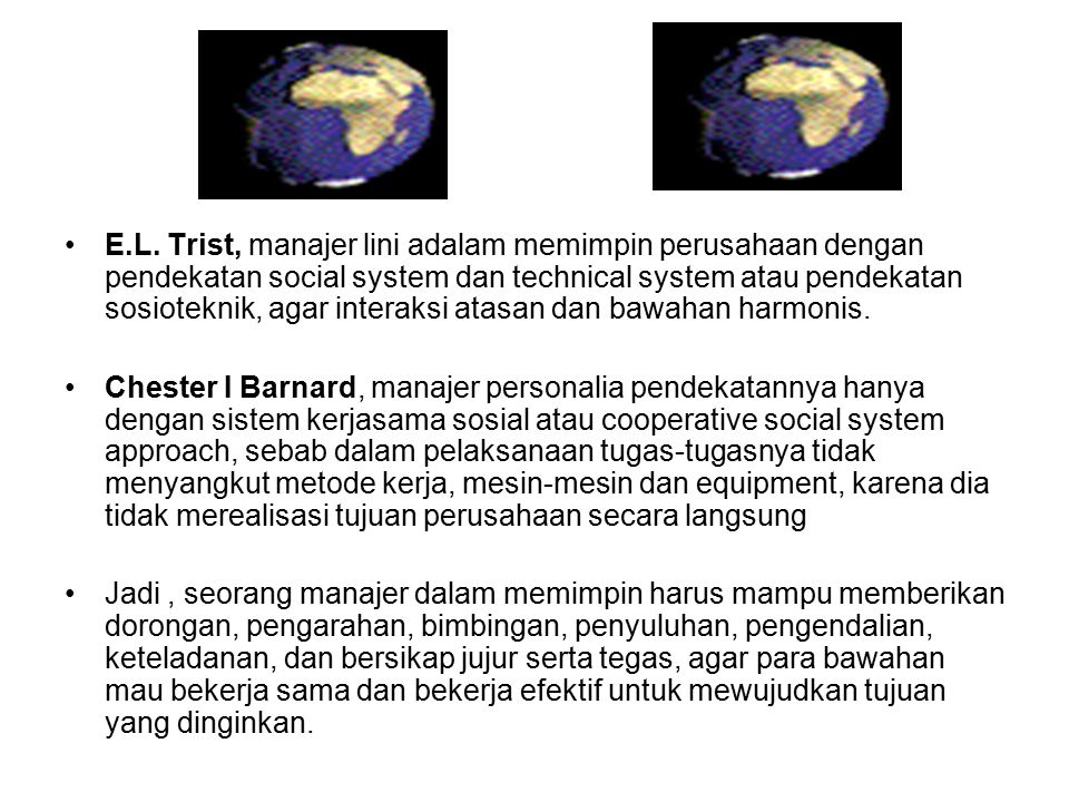 E.L. Trist, manajer lini adalam memimpin perusahaan dengan pendekatan social system dan technical system atau pendekatan sosioteknik, agar interaksi atasan dan bawahan harmonis.
