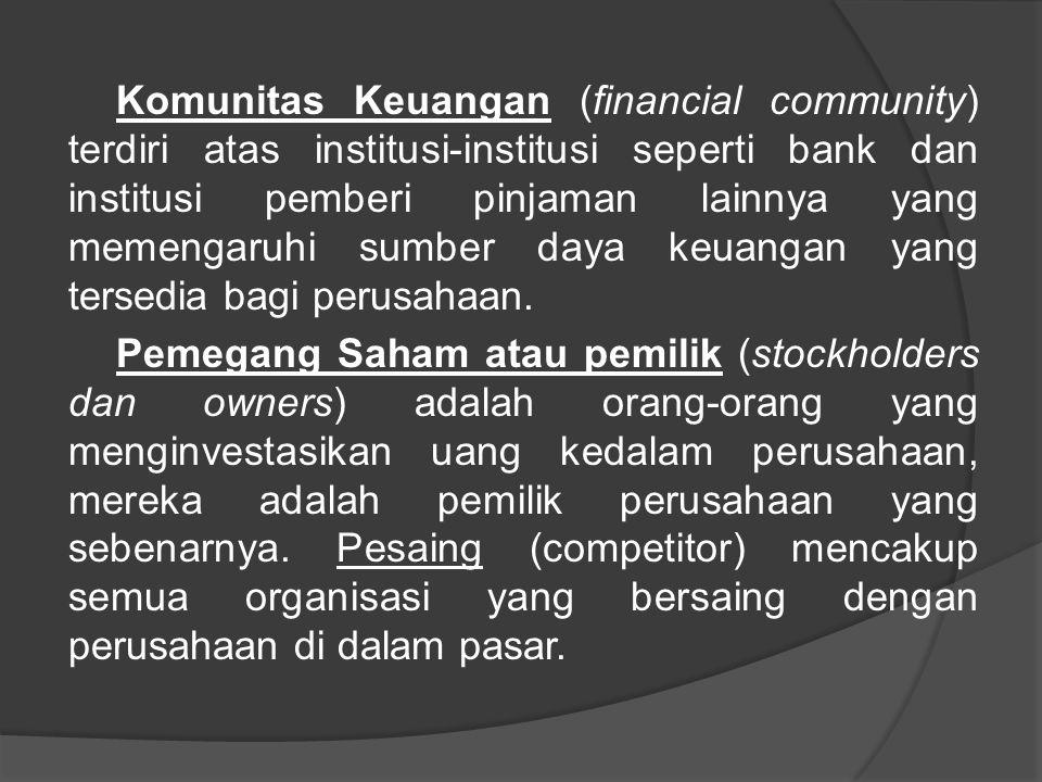 Komunitas Keuangan (financial community) terdiri atas institusi-institusi seperti bank dan institusi pemberi pinjaman lainnya yang memengaruhi sumber daya keuangan yang tersedia bagi perusahaan.