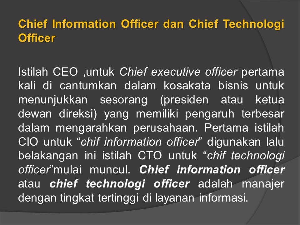 Chief Information Officer dan Chief Technologi Officer Istilah CEO ,untuk Chief executive officer pertama kali di cantumkan dalam kosakata bisnis untuk menunjukkan sesorang (presiden atau ketua dewan direksi) yang memiliki pengaruh terbesar dalam mengarahkan perusahaan.