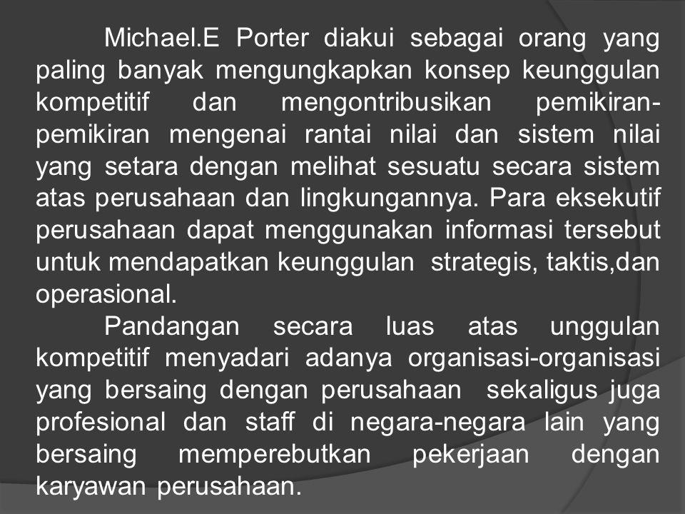 Michael.E Porter diakui sebagai orang yang paling banyak mengungkapkan konsep keunggulan kompetitif dan mengontribusikan pemikiran-pemikiran mengenai rantai nilai dan sistem nilai yang setara dengan melihat sesuatu secara sistem atas perusahaan dan lingkungannya.