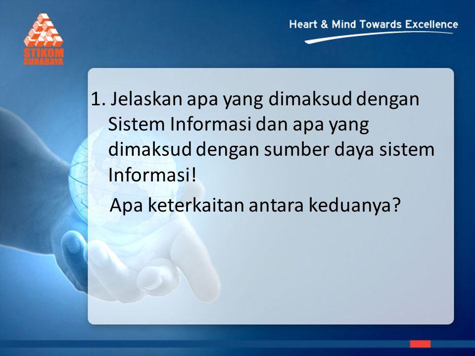 1. Jelaskan apa yang dimaksud dengan Sistem Informasi dan apa yang dimaksud dengan sumber daya sistem Informasi!