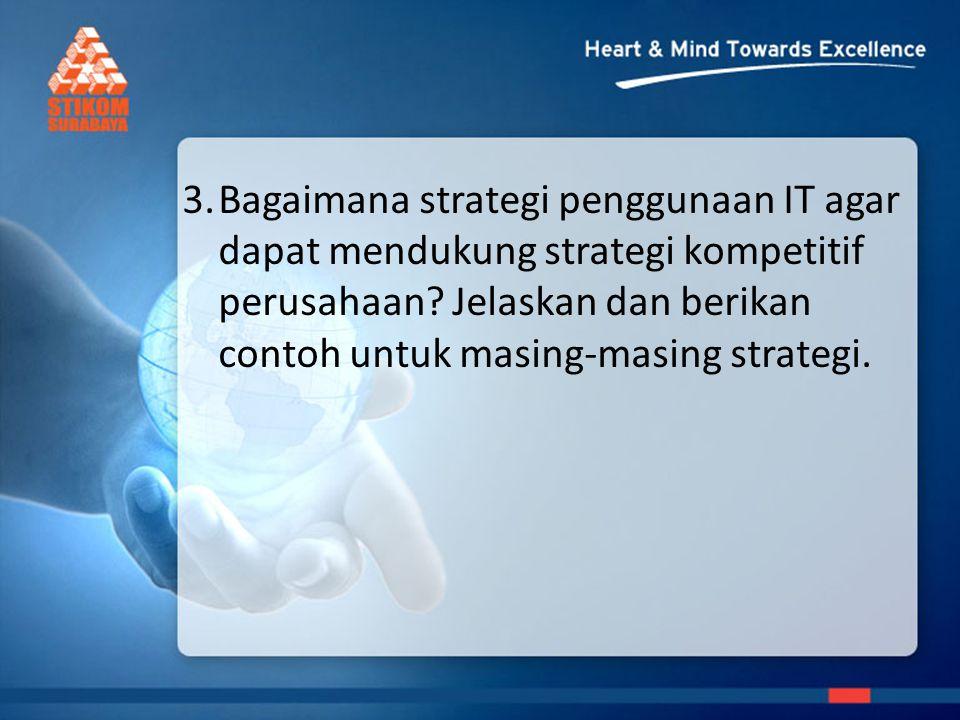 3. Bagaimana strategi penggunaan IT agar dapat mendukung strategi kompetitif perusahaan.