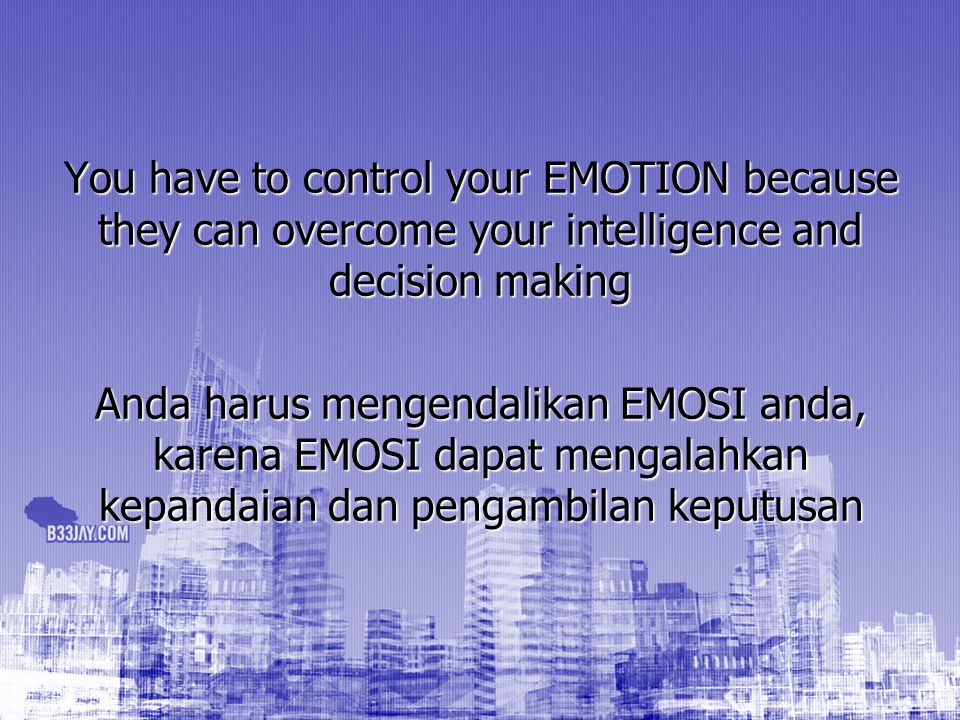 You have to control your EMOTION because they can overcome your intelligence and decision making