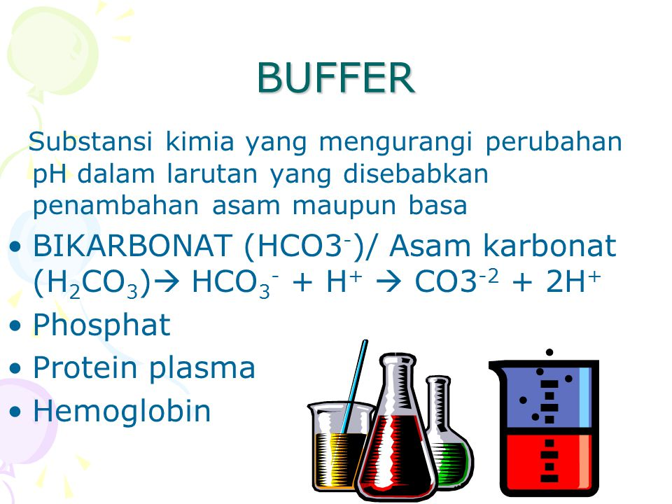 BUFFER Substansi kimia yang mengurangi perubahan pH dalam larutan yang disebabkan penambahan asam maupun basa.