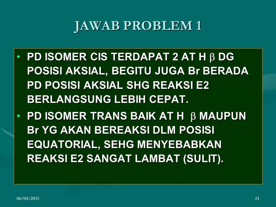 JAWAB PROBLEM 1 PD ISOMER CIS TERDAPAT 2 AT H  DG POSISI AKSIAL, BEGITU JUGA Br BERADA PD POSISI AKSIAL SHG REAKSI E2 BERLANGSUNG LEBIH CEPAT.