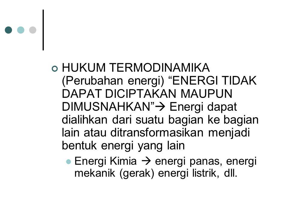 HUKUM TERMODINAMIKA (Perubahan energi) ENERGI TIDAK DAPAT DICIPTAKAN MAUPUN DIMUSNAHKAN  Energi dapat dialihkan dari suatu bagian ke bagian lain atau ditransformasikan menjadi bentuk energi yang lain