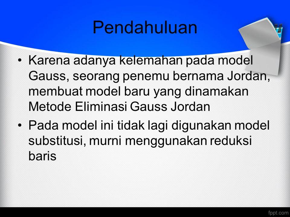 Pendahuluan Karena adanya kelemahan pada model Gauss, seorang penemu bernama Jordan, membuat model baru yang dinamakan Metode Eliminasi Gauss Jordan.