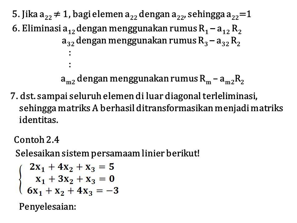 5. Jika a22 ≠ 1, bagi elemen a22 dengan a22, sehingga a22=1