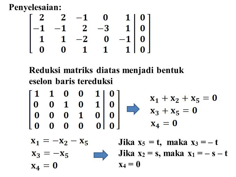 Penyelesaian: Reduksi matriks diatas menjadi bentuk. eselon baris tereduksi. Jika x5 = t, maka x3 = – t.