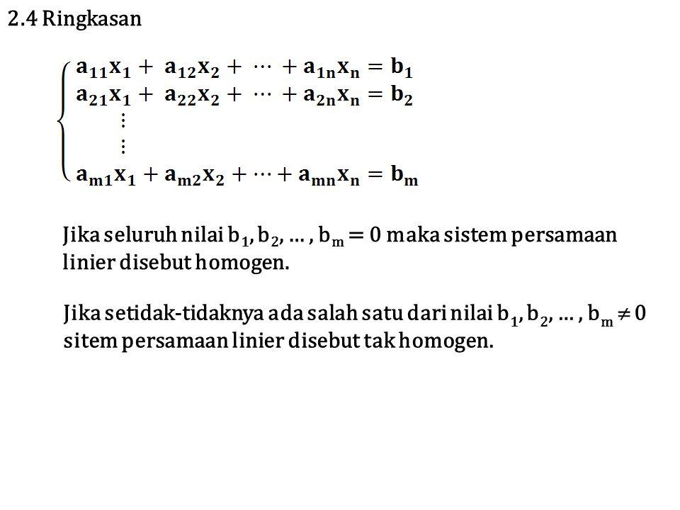 2.4 Ringkasan Jika seluruh nilai b1, b2, … , bm = 0 maka sistem persamaan linier disebut homogen.
