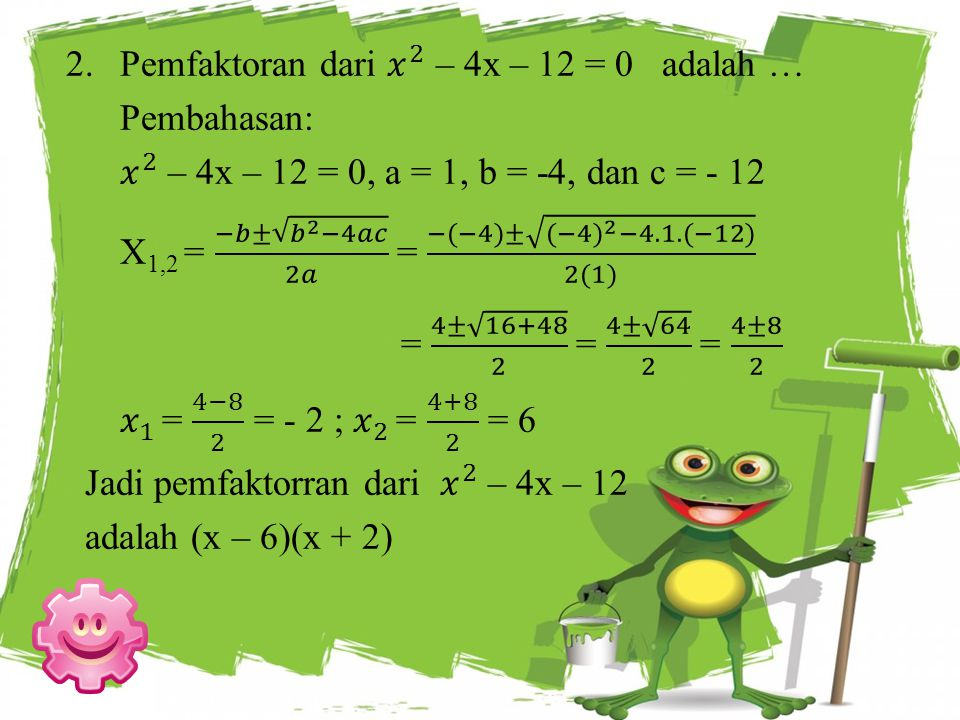 Pemfaktoran dari 𝑥 2 – 4x – 12 = 0 adalah …