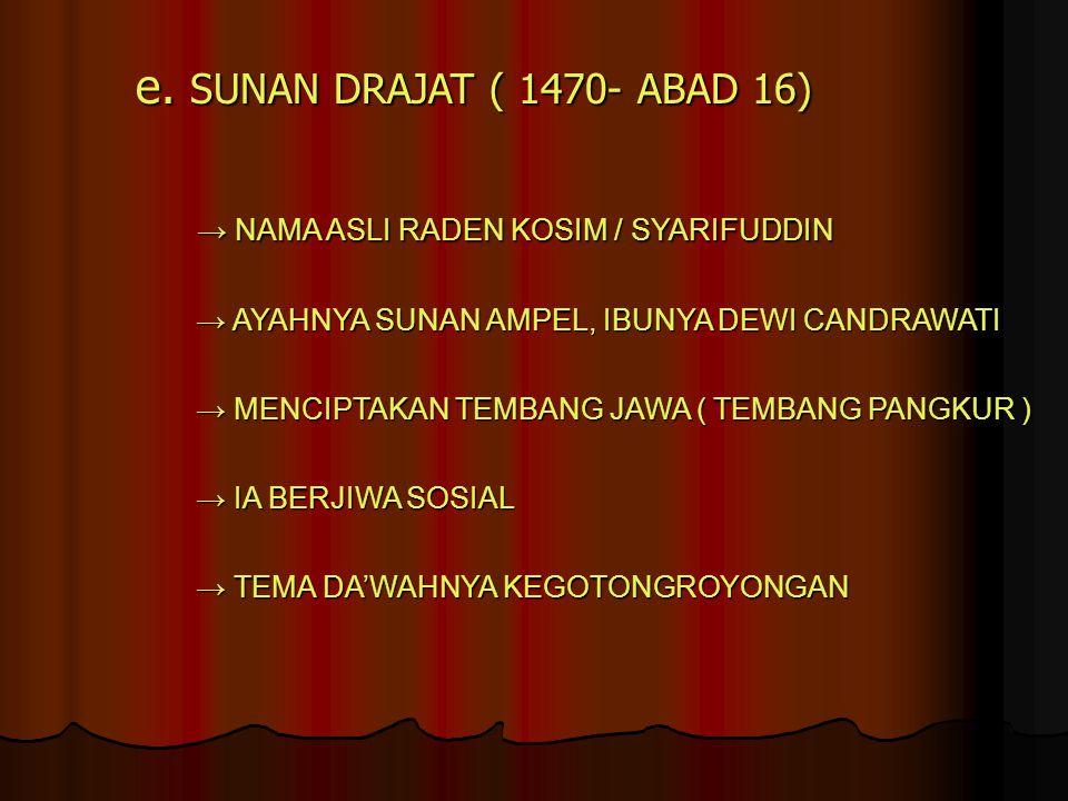 e. SUNAN DRAJAT ( 1470- ABAD 16) → NAMA ASLI RADEN KOSIM / SYARIFUDDIN