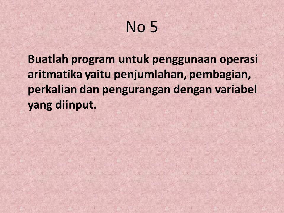 No 5 Buatlah program untuk penggunaan operasi aritmatika yaitu penjumlahan, pembagian, perkalian dan pengurangan dengan variabel yang diinput.
