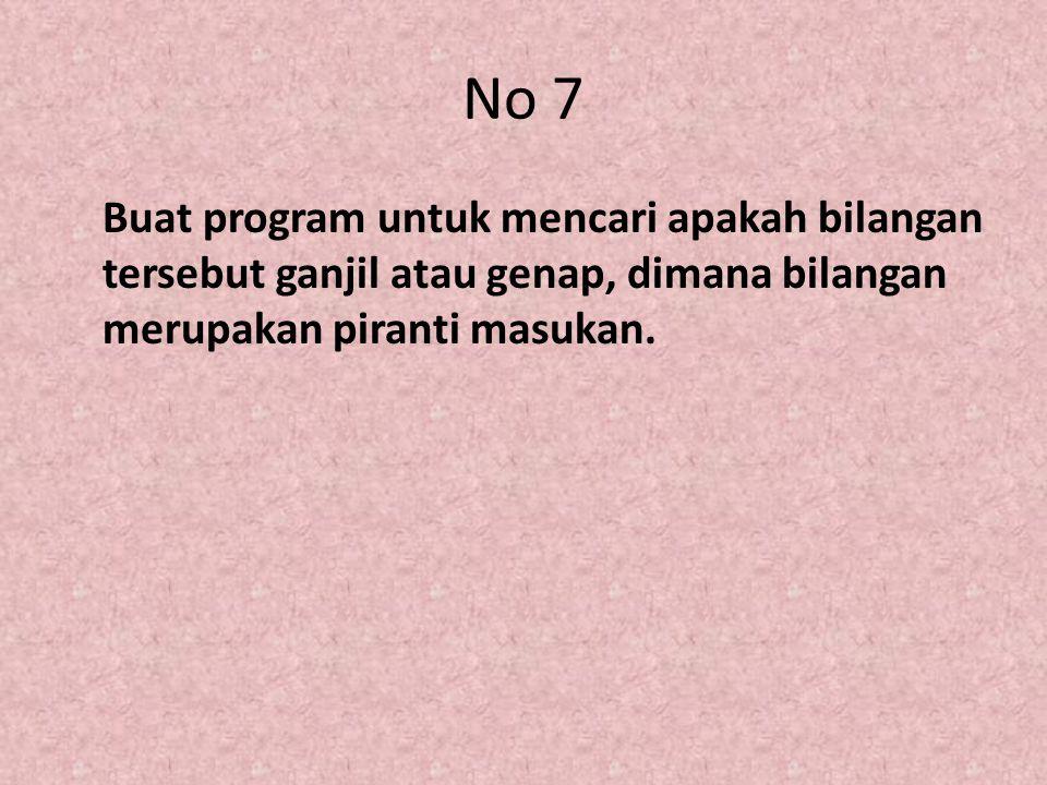 No 7 Buat program untuk mencari apakah bilangan tersebut ganjil atau genap, dimana bilangan merupakan piranti masukan.