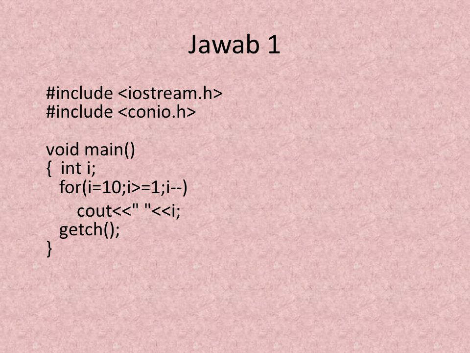 Jawab 1 #include <iostream.h> #include <conio.h> void main() { int i; for(i=10;i>=1;i--) cout<< <<i; getch(); }