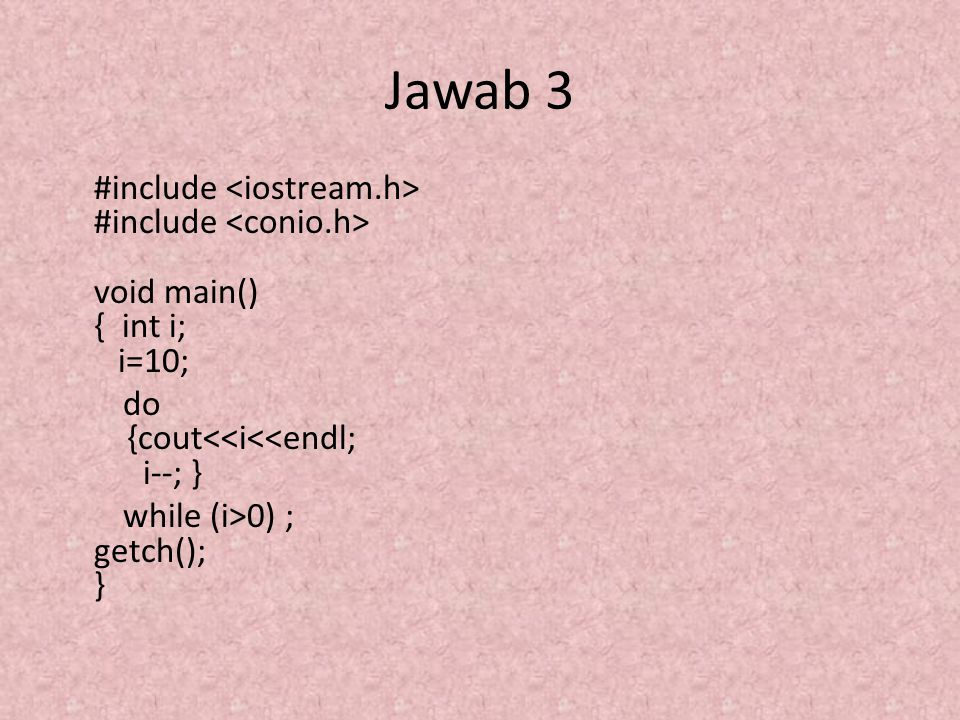 Jawab 3 #include <iostream.h> #include <conio.h> void main() { int i; i=10; do {cout<<i<<endl; i--; } while (i>0) ; getch(); }