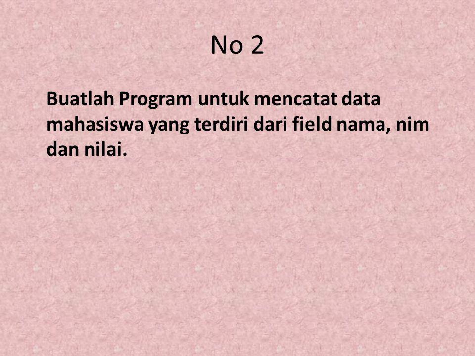 No 2 Buatlah Program untuk mencatat data mahasiswa yang terdiri dari field nama, nim dan nilai.