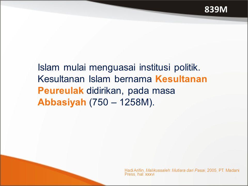839M Islam mulai menguasai institusi politik. Kesultanan Islam bernama Kesultanan Peureulak didirikan, pada masa Abbasiyah (750 – 1258M).