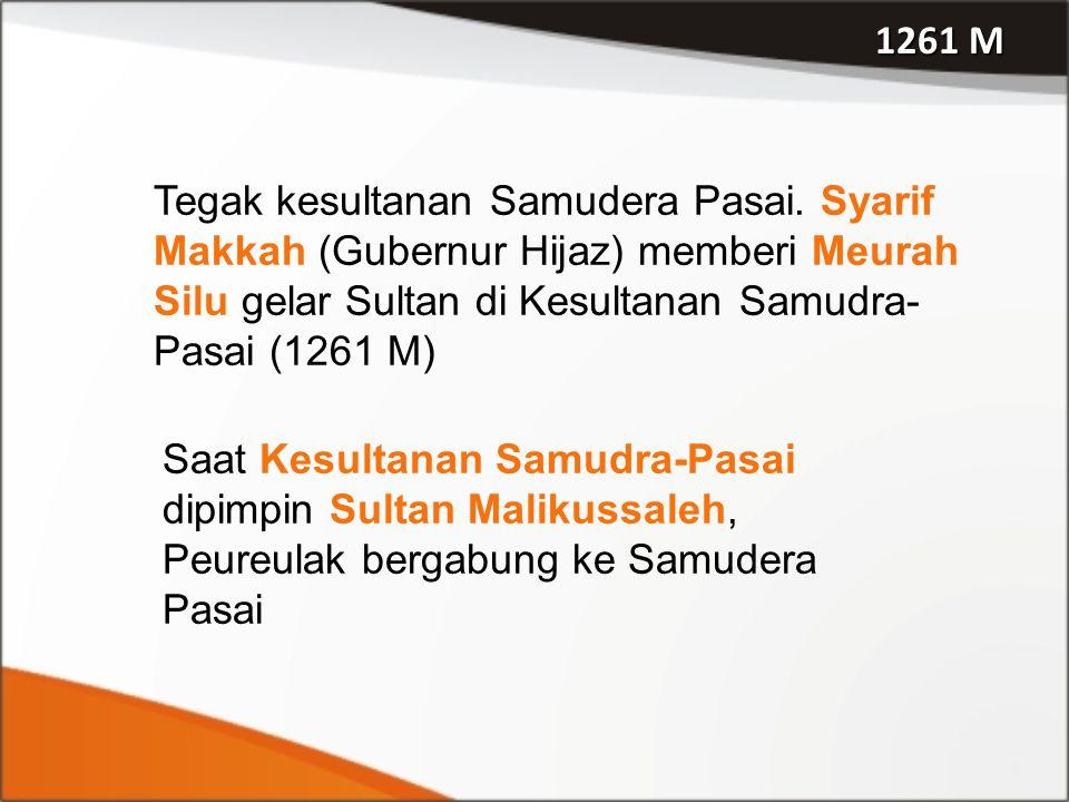 1261 M Tegak kesultanan Samudera Pasai. Syarif Makkah (Gubernur Hijaz) memberi Meurah Silu gelar Sultan di Kesultanan Samudra-Pasai (1261 M)