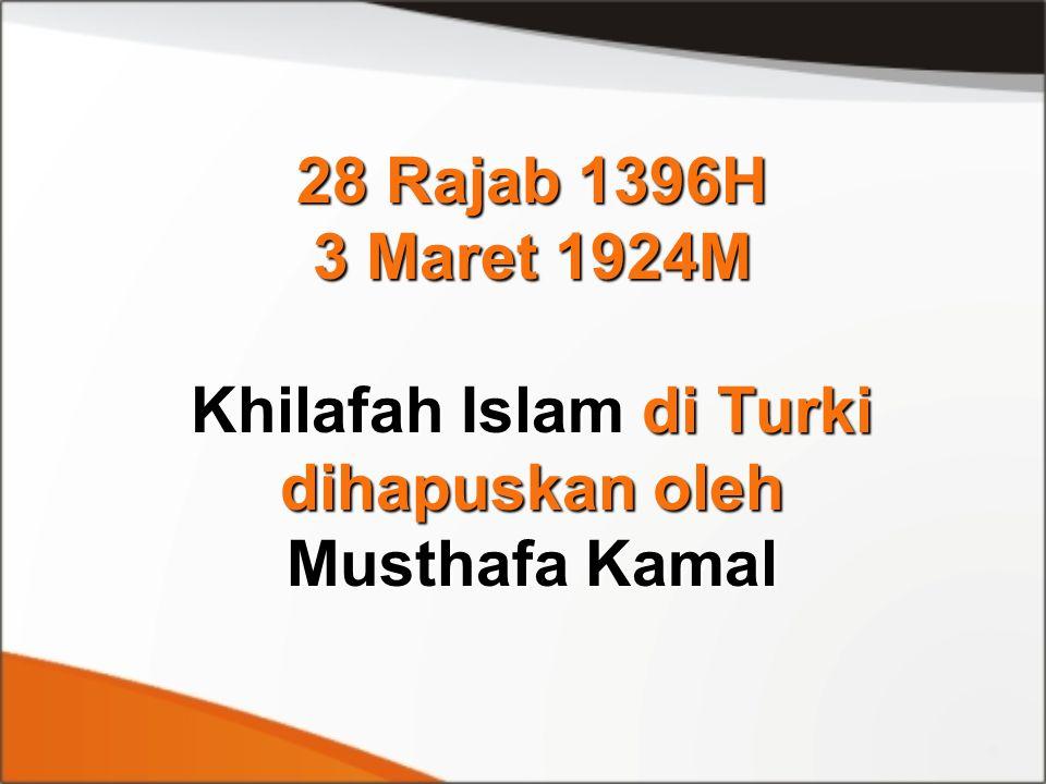28 Rajab 1396H 3 Maret 1924M Khilafah Islam di Turki dihapuskan oleh Musthafa Kamal