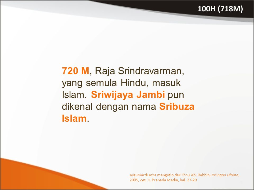 100H (718M) 720 M, Raja Srindravarman, yang semula Hindu, masuk Islam. Sriwijaya Jambi pun dikenal dengan nama Sribuza Islam.