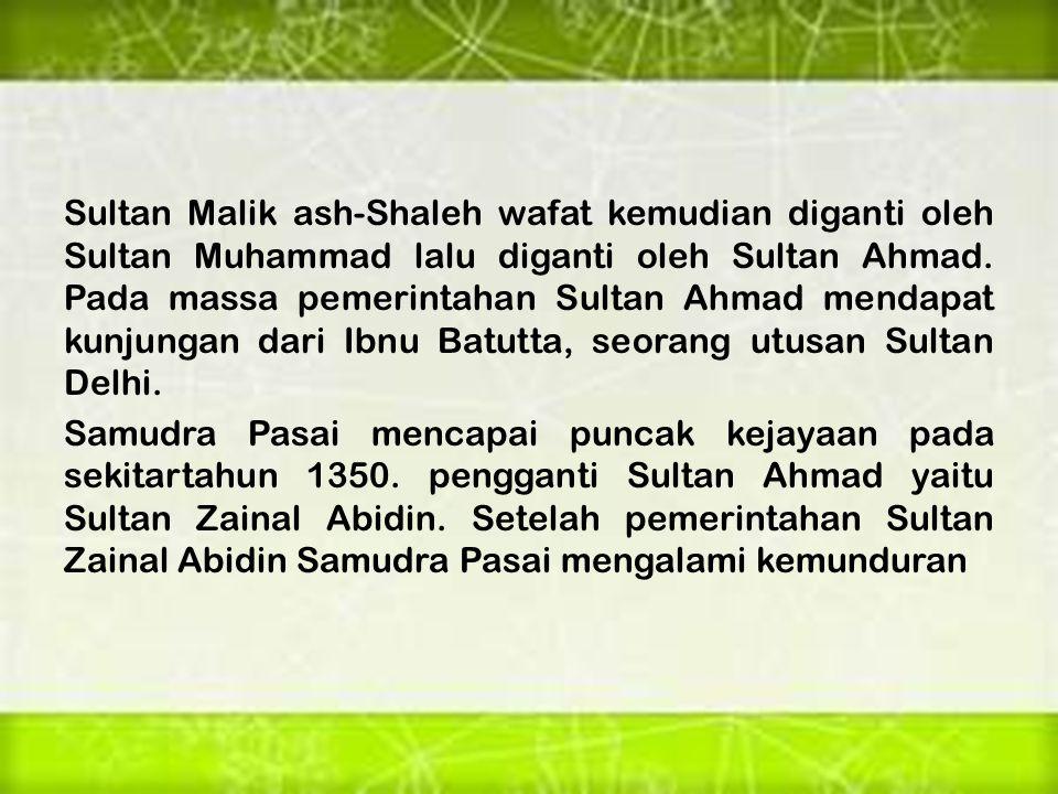 Sultan Malik ash-Shaleh wafat kemudian diganti oleh Sultan Muhammad lalu diganti oleh Sultan Ahmad.