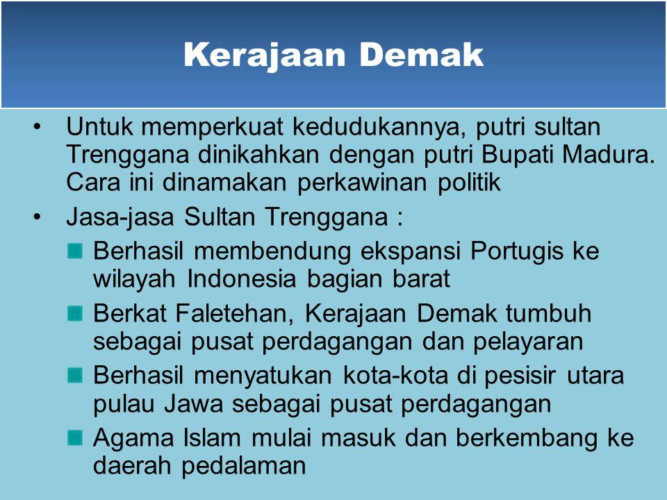Kerajaan Demak Untuk memperkuat kedudukannya, putri sultan Trenggana dinikahkan dengan putri Bupati Madura. Cara ini dinamakan perkawinan politik.