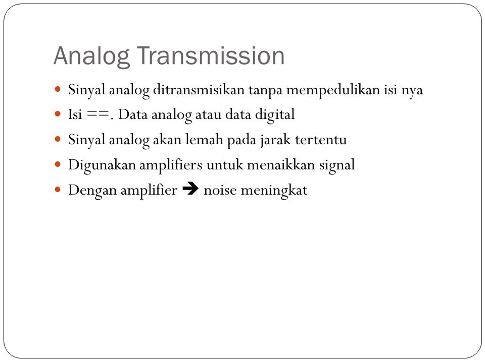 Analog Transmission Sinyal analog ditransmisikan tanpa mempedulikan isi nya. Isi ==. Data analog atau data digital.