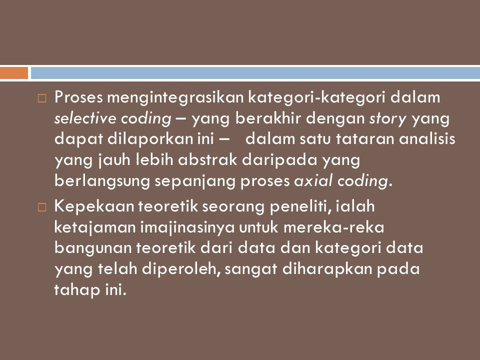 Proses mengintegrasikan kategori-kategori dalam selective coding – yang berakhir dengan story yang dapat dilaporkan ini – dalam satu tataran analisis yang jauh lebih abstrak daripada yang berlangsung sepanjang proses axial coding.
