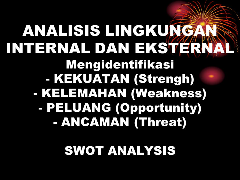 ANALISIS LINGKUNGAN INTERNAL DAN EKSTERNAL Mengidentifikasi - KEKUATAN (Strengh) - KELEMAHAN (Weakness) - PELUANG (Opportunity) - ANCAMAN (Threat) SWOT ANALYSIS
