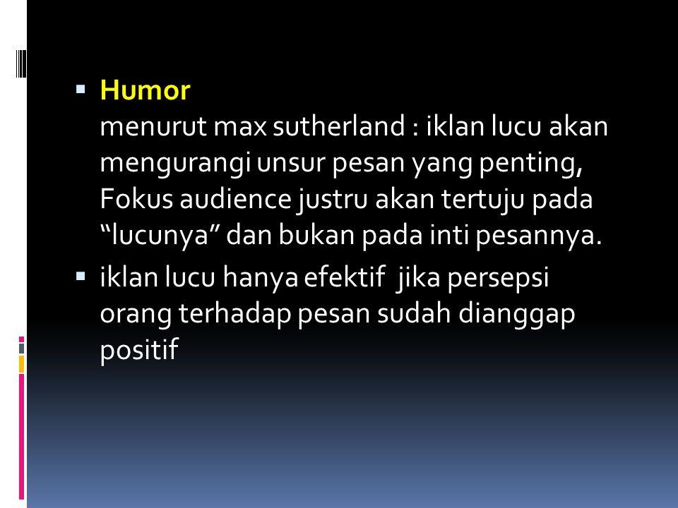 Humor menurut max sutherland : iklan lucu akan mengurangi unsur pesan yang penting, Fokus audience justru akan tertuju pada lucunya dan bukan pada inti pesannya.