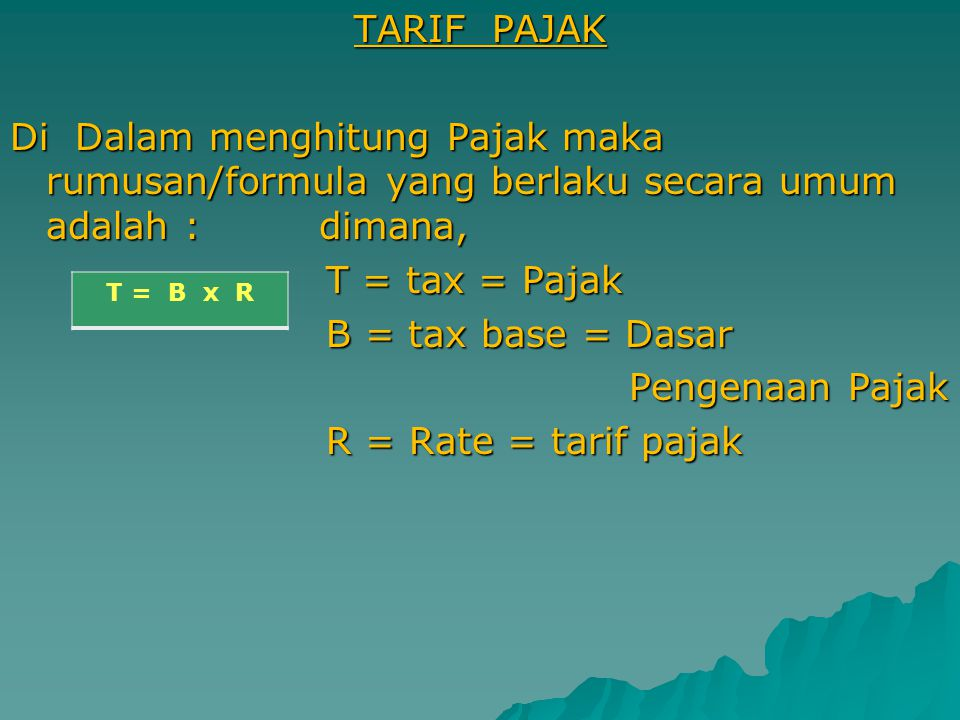 TARIF PAJAK Di Dalam menghitung Pajak maka rumusan/formula yang berlaku secara umum adalah : dimana, T = tax = Pajak B = tax base = Dasar Pengenaan Pajak R = Rate = tarif pajak