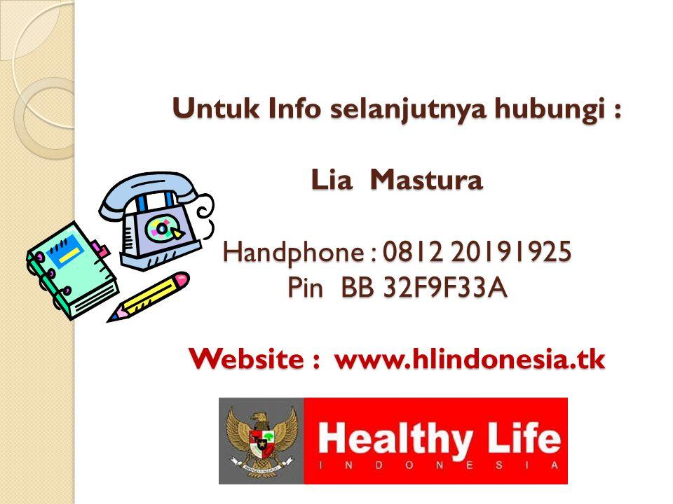 Untuk Info selanjutnya hubungi : Lia Mastura Handphone : 0812 20191925 Pin BB 32F9F33A Website : www.hlindonesia.tk