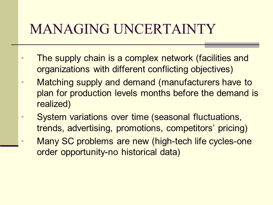 MANAGING UNCERTAINTY The supply chain is a complex network (facilities and organizations with different conflicting objectives)