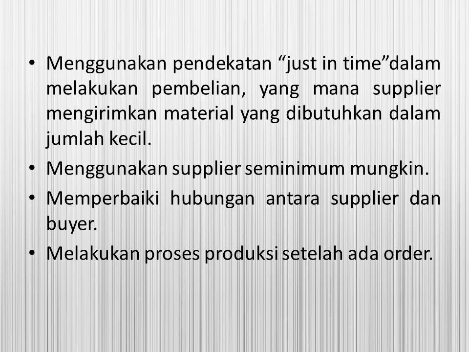 Menggunakan pendekatan just in time dalam melakukan pembelian, yang mana supplier mengirimkan material yang dibutuhkan dalam jumlah kecil.