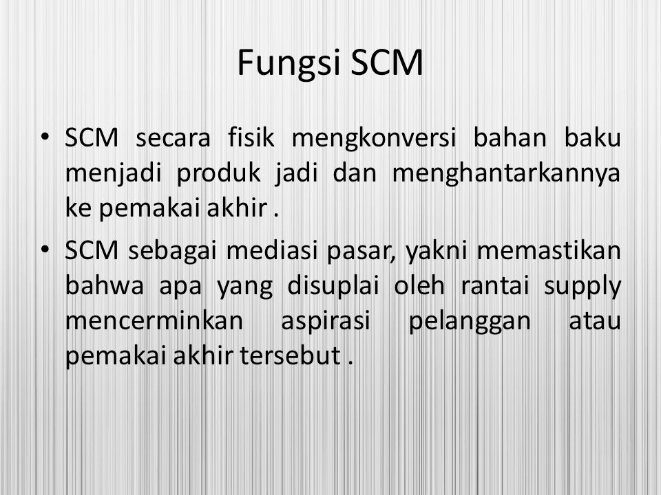 Fungsi SCM SCM secara fisik mengkonversi bahan baku menjadi produk jadi dan menghantarkannya ke pemakai akhir .
