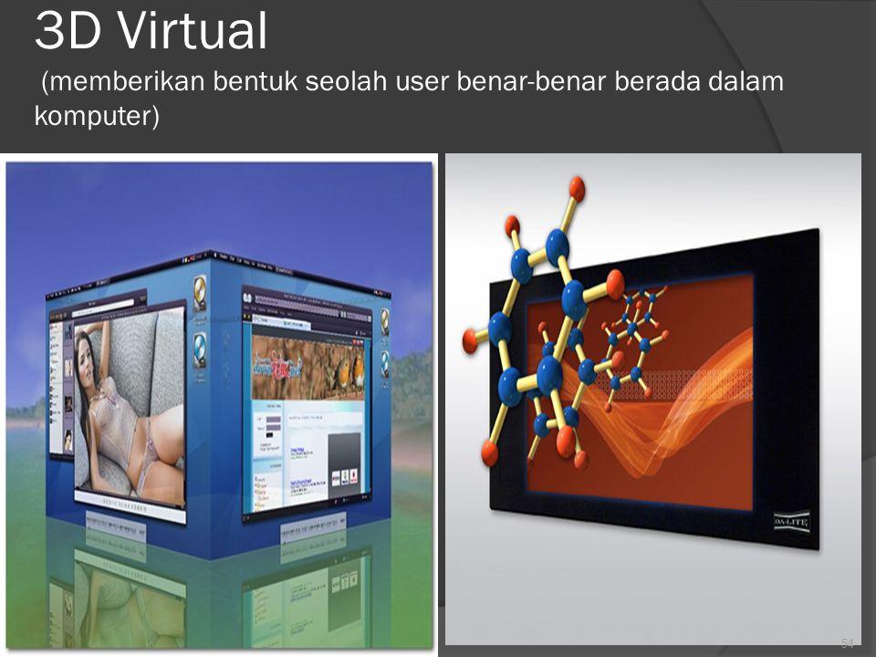 3D Virtual (memberikan bentuk seolah user benar-benar berada dalam komputer)