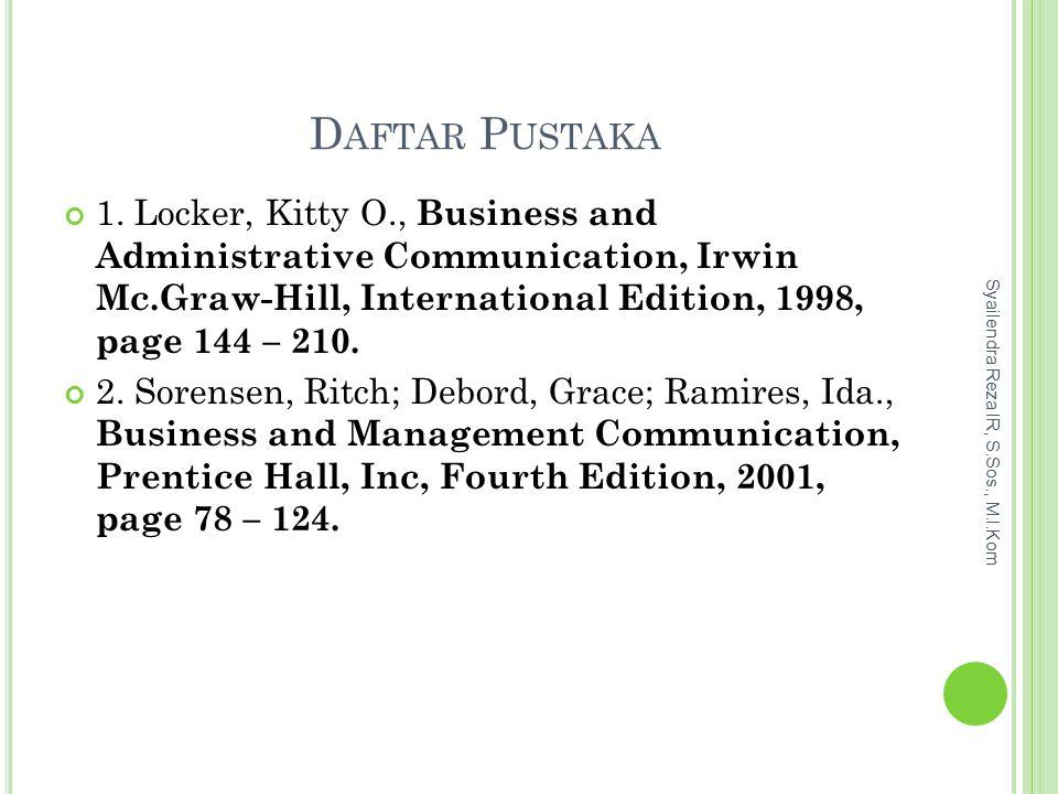 Daftar Pustaka 1. Locker, Kitty O., Business and Administrative Communication, Irwin Mc.Graw-Hill, International Edition, 1998, page 144 – 210.