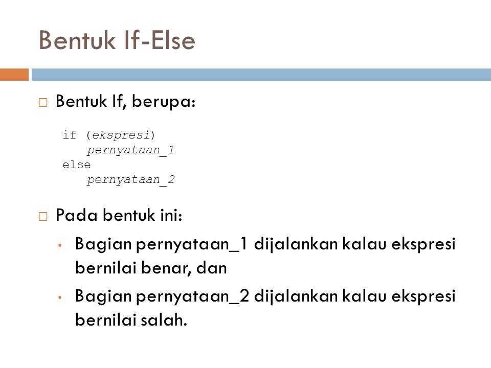 Bentuk If-Else Bentuk If, berupa: Pada bentuk ini: